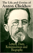 The Life and Genius of Anton Chekhov: Letters, Diary, Reminiscences and Biography