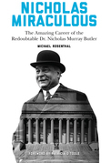 Nicholas Miraculous: The Amazing Career of the Redoubtable Dr. Nicholas Murray Butler