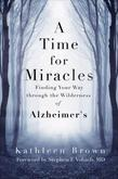 A Time for Miracles: Finding Your Way through the Wilderness of Alzheimer's