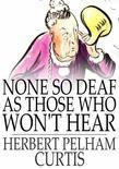 None so Deaf as Those Who Won't Hear: A Comedietta in One Act