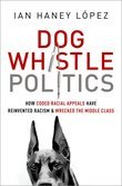 Ian Haney Lopez - Dog Whistle Politics: How Coded Racial Appeals Have Reinvented Racism and Wrecked the Middle Class