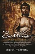 Buddhism For Beginners: Buddhism Basics, Meditation, Mindfulness Guide For Harmony, Inner Peace, Good Health, Happiness, High Energy Levels, Longevity