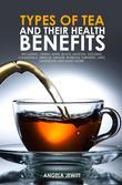 Types of Tea and Their Health Benefits Including Green, White, Black, Matcha, Oolong, Chamomile, Hibiscus, Ginger, Roiboos, Turmeric, Mint, Dandelion