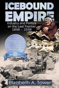 Icebound Empire: Industry and Politics on the Last Frontier 1898 - 1938