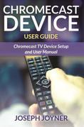 Chromecast Device User Guide: Chromecast TV Device Setup and User Manual
