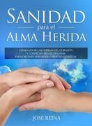 Sanidad para el Alma Herida: Cómo sanar las heridas del corazón y confrontar los traumas para obtener verdadera libertad espiritual