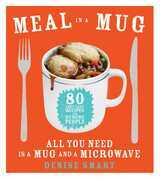 Meal in a Mug: 80 Fast, Easy Recipes for Hungry People-All You Need Is a Mug and a Microwave