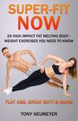 Super-Fit Now: 25 High Impact Fat Melting Body-Weight Exercises You Need To Know (Illustrated): Flat Abs, Great butt & More!