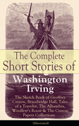 The Complete Short Stories of Washington Irving: The Sketch Book of Geoffrey Crayon, Bracebridge Hall, Tales of a Traveler, The Alhambra, Woolfert's Roost & The Crayon Papers Collections (Illustrated)