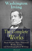 The Complete Works of Washington Irving: Short Stories, Plays, Historical Works, Poetry and Autobiographical Writings (Illustrated)