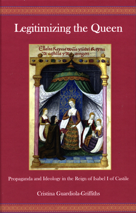 Legitimizing the Queen: Propaganda and Ideology in the Reign of Isabel I of Castile