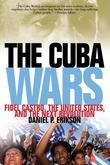 The Cuba Wars: Fidel Castro, the United States, and the Next Revolution