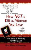 How Not to Kill the Woman You Love : Your Guide to Surviving Her Menopause