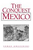 Serge Gruzinski - The Conquest of Mexico
