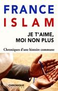 Petites Chroniques #22 : France et Islam — Je t'aime, moi non plus