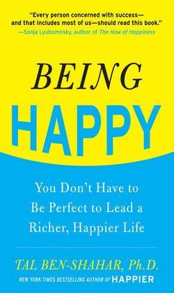 Being Happy: You Don't Have to Be Perfect to Lead a Richer, Happier Life: You Don't Have to Be Perfect to Lead a Richer, Happier Life