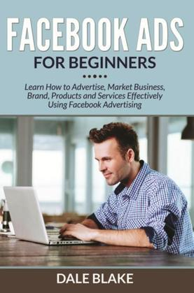 Facebook Ads For Beginners: Learn How to Advertise, Market Business, Brand, Products and Services Effectively Using Facebook Advertising