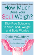 How Much Does Your Soul Weigh?: Diet-Free Solutions to Your Food, Weight, and Body Worries