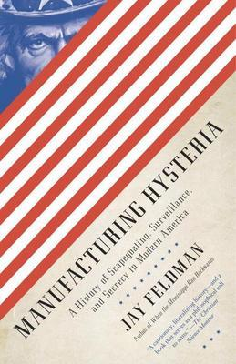 Manufacturing Hysteria: A History of Scapegoating, Surveillance, and Secrecy in Modern America