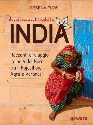 Indimenticabile india. Racconti di viaggio in India del Nord tra il Rajasthan, Agra e Varanasi