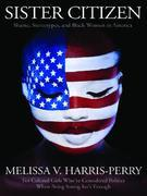 Melissa V. Harris-Perry - Sister Citizen: Shame, Stereotypes, and Black Women in America
