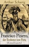 Francisco Pizarro, der Eroberer von Peru (Romanbiografie) - Vollständige Ausgabe