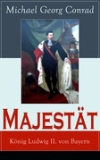 Majestät: König Ludwig II. von Bayern (Vollständige Ausgabe)
