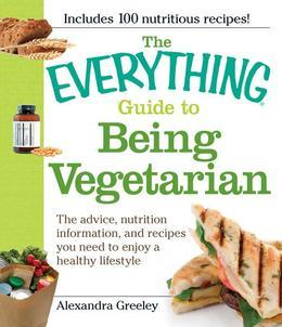 The Everything Guide to Being Vegetarian: The advice, nutrition information, and recipes you need to enjoy a healthy lifestyle