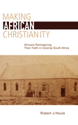 Making African Christianity: Africans Reimagining Their Faith in colonial South Africa