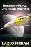 Unknown Place, Unknown Universe (The Worm Hole Colonies: Prelude to the Alien Invasion Thriller) Volume 2 of The War for Iron: Element of Civilization