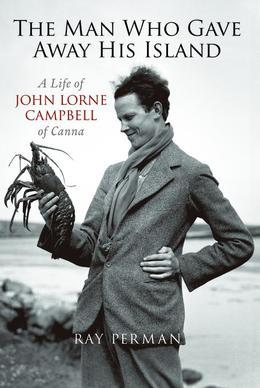 The Man Who Gave Away His Island: A Life of John Lorne Campbell of Canna