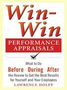 Win-Win Performance Appraisals: What to Do Before, During, and After the Review to Get the Best Results for Yourself and Your Employees: What to Do Be
