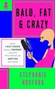 Bald, Fat & Crazy: How I Beat Cancer While Pregnant with One Daughter and Adopting Another