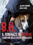 B.H. Il romanzo di un eroe e martire della causa animalista