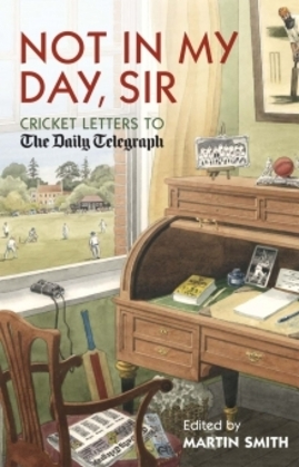 Not in My Day, Sir: Cricket Letters to the Daily Telegraph