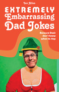 Extremely Embarrassing Dad Jokes: Because Dads don¿t know when to stop