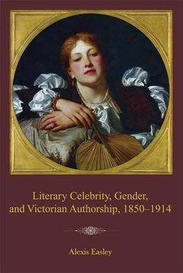 Literary Celebrity, Gender, and Victorian Authorship, 1850-1914