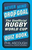 Never Mind the Drop Goal: The Ultimate Rugby World Cup Quiz Book