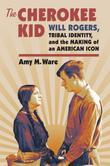The Cherokee Kid: Will Rogers, Tribal Identity, and the Making of an American Icon
