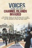 Channel Islands Invaded: The German Attack on the British Isles in 1940 Told Through Eye-Witness Accounts, Newspapers Reports, Parliamentary Debates,