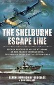 The Shelburne Escape Line: SecretRescues of Allied Aviators by the French Underground, the British Royal Navy and London's MI-9