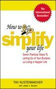 How to Simplify Your Life : Seven Practical Steps to Letting Go of Your Burdens and Living a Happier Life: Seven Practical Steps to Letting Go of Your