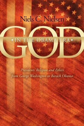 God In The Obama Era: Presidents' Religion and Ethics from George Washington to Barack Obama
