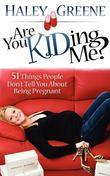Are You KIDding Me?: 51 Things People Don't Tell You About Being Pregnant