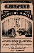 The Whole Art of Curing, Pickling and Smoking Meat and Fish both in the British and Foreign Modes: With Many Useful Miscellaneous Receipts and Full Di