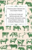 Producing Cream on the Dairy Farm - A Collection of Articles on the Methods, Science and Equipment Used in Cream Production