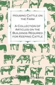 Housing Cattle on the Farm - A Collection of Articles on the Buildings Required for Keeping Cattle