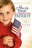 How to Raise an American Patriot: Making it Okay for Our Kids to Be Proud to Be American