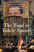 The Road to Tahrir Square: Egypt and the United States from the Rise of Nasser to the Fall of Mubarak
