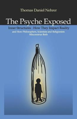 The Psyche Exposed: Inner Structure, How They Impact Reality and How Philosophers, Scientists, and Religionist Misconstrue